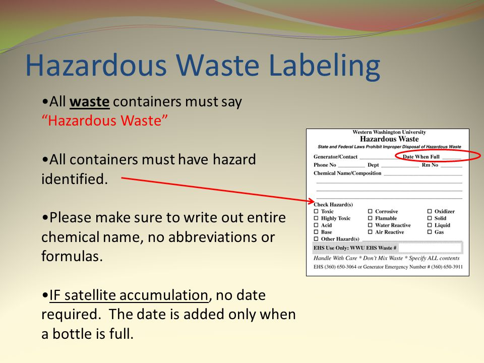 Hazardous Waste Labeling All waste containers must say Hazardous Waste All containers must have hazard identified. Please make sure to write out entir