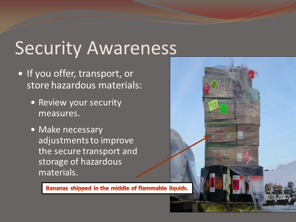 Security Awareness If you offer, transport, or store hazardous materials: Review your security measures. Make necessary adjustments to improve the sec