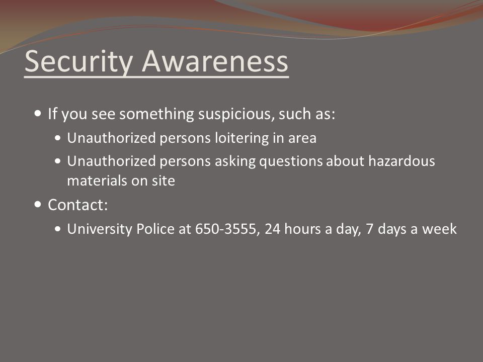 Security Awareness If you see something suspicious, such as: Unauthorized persons loitering in area Unauthorized persons asking questions about hazard