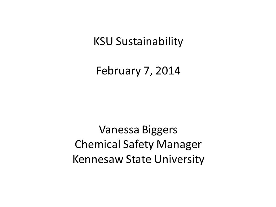 KSU Sustainability February 7, 2014 Vanessa Biggers Chemical Safety Manager Kennesaw State University