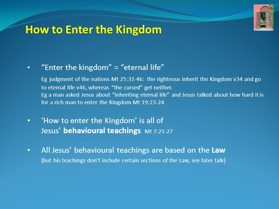 How to Enter the Kingdom Enter the kingdom = eternal life Eg judgment of the nations Mt 25:31-46: the righteous inherit the Kingdom v34 and go to eternal life v46, whereas the cursed get neither.