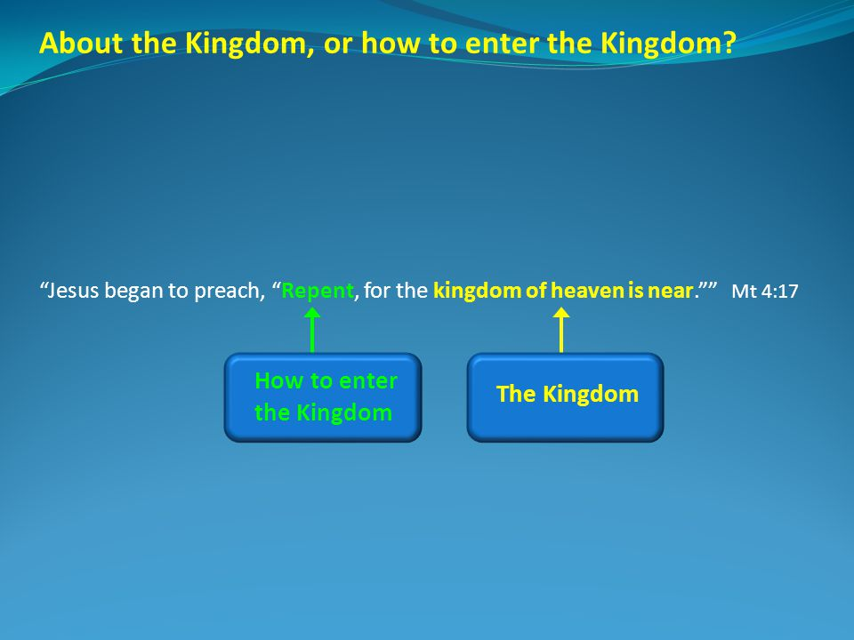 About the Kingdom, or how to enter the Kingdom? Jesus began to preach, Repent, for the kingdom of heaven is near. Mt 4:17 The Kingdom How to enter the