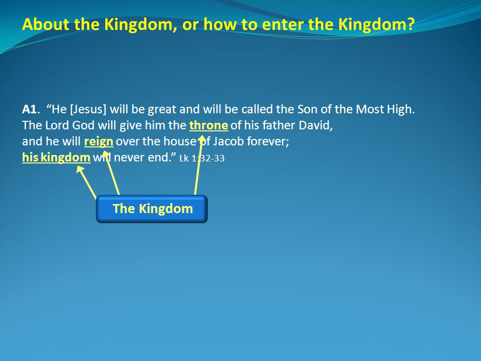 About the Kingdom, or how to enter the Kingdom? A1. He [Jesus] will be great and will be called the Son of the Most High. The Lord God will give him t