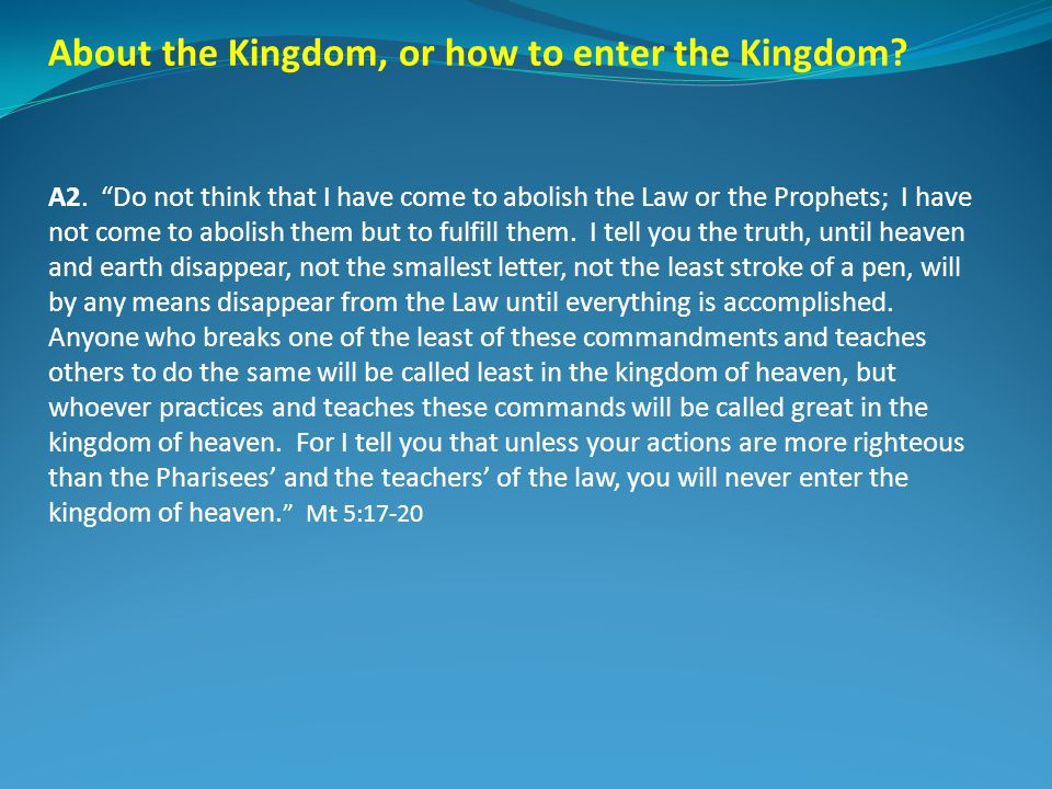 About the Kingdom, or how to enter the Kingdom? A2. Do not think that I have come to abolish the Law or the Prophets; I have not come to abolish them