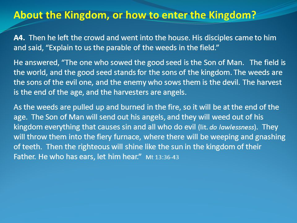 About the Kingdom, or how to enter the Kingdom? A4. Then he left the crowd and went into the house. His disciples came to him and said, Explain to us
