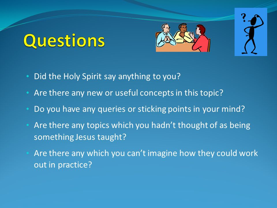 Did the Holy Spirit say anything to you? Are there any new or useful concepts in this topic? Do you have any queries or sticking points in your mind?