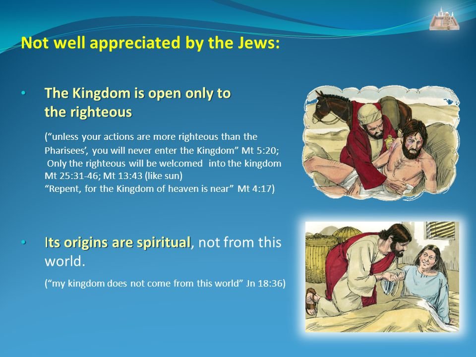 Not well appreciated by the Jews: The Kingdom is open only to the righteous The Kingdom is open only to the righteous (unless your actions are more righteous than the Pharisees, you will never enter the Kingdom Mt 5:20; Only the righteous will be welcomed into the kingdom Mt 25:31-46; Mt 13:43 (like sun) Repent, for the Kingdom of heaven is near Mt 4:17) Its origins are spiritual Its origins are spiritual, not from this world.