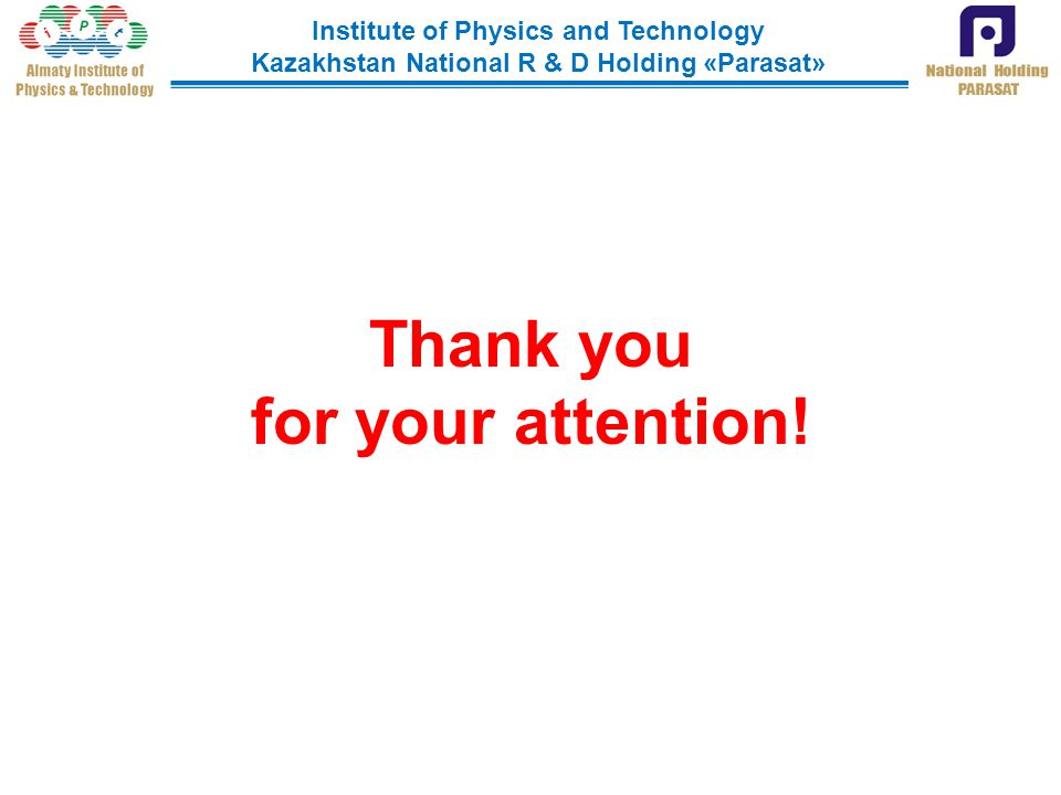 Institute of Physics and Technology Kazakhstan National R & D Holding «Parasat» Thank you for your attention!