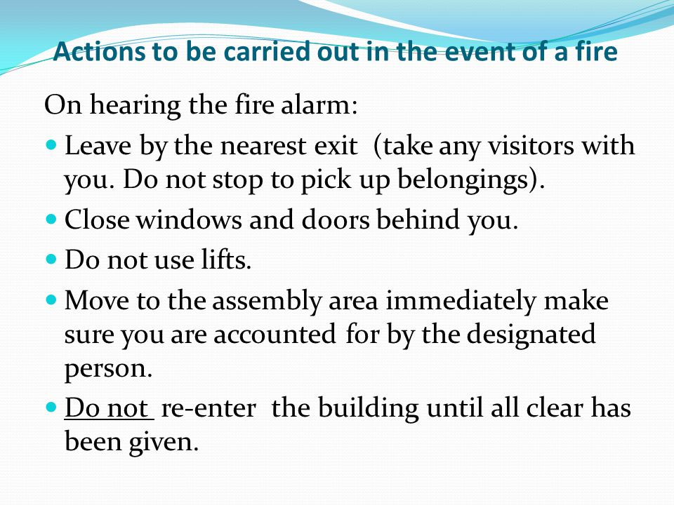 Actions to be carried out in the event of a fire On hearing the fire alarm: Leave by the nearest exit (take any visitors with you. Do not stop to pick