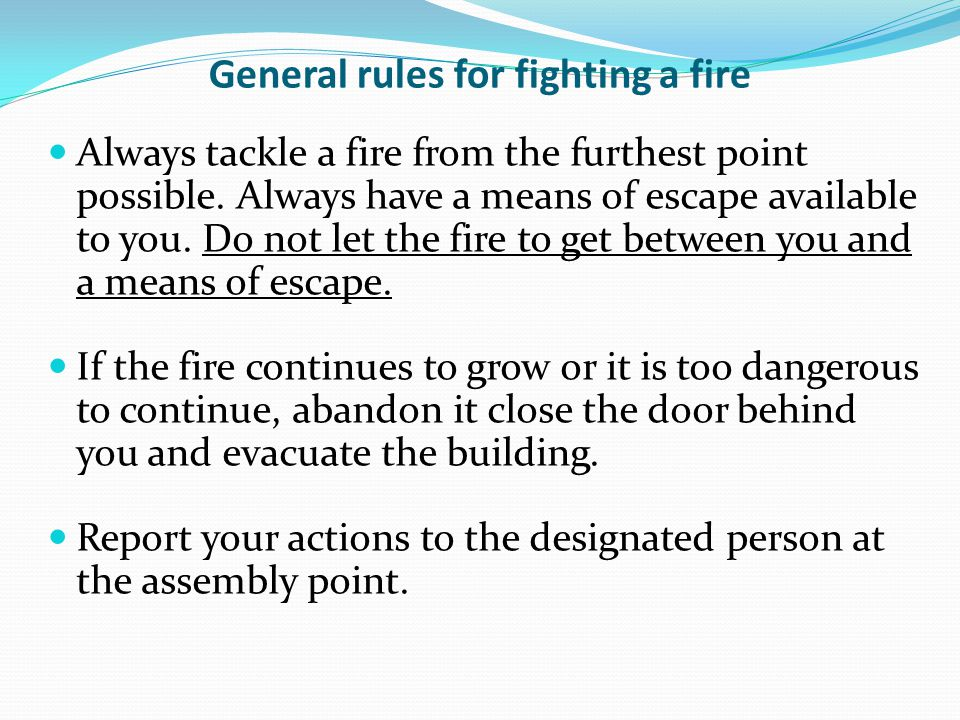 General rules for fighting a fire Always tackle a fire from the furthest point possible. Always have a means of escape available to you. Do not let th