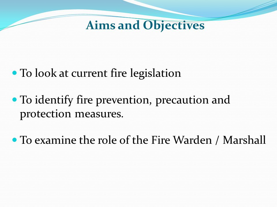 Aims and Objectives To look at current fire legislation To identify fire prevention, precaution and protection measures. To examine the role of the Fi