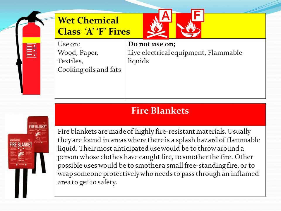 Wet Chemical Class A F Fires Use on: Wood, Paper, Textiles, Cooking oils and fats Do not use on; Live electrical equipment, Flammable liquids Fire Bla
