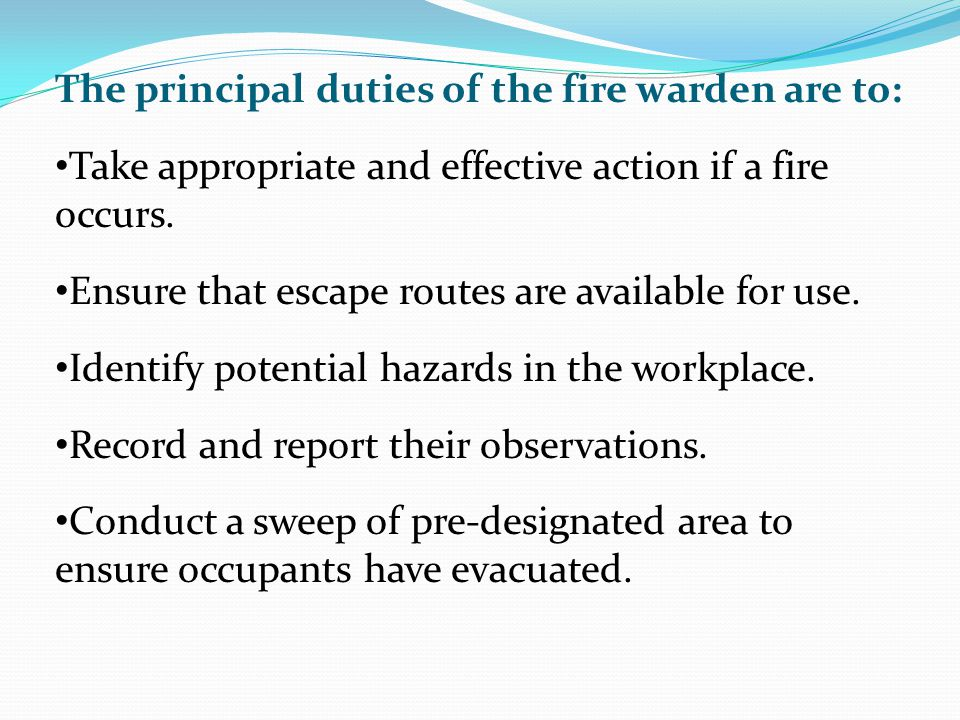 The principal duties of the fire warden are to: Take appropriate and effective action if a fire occurs. Ensure that escape routes are available for us