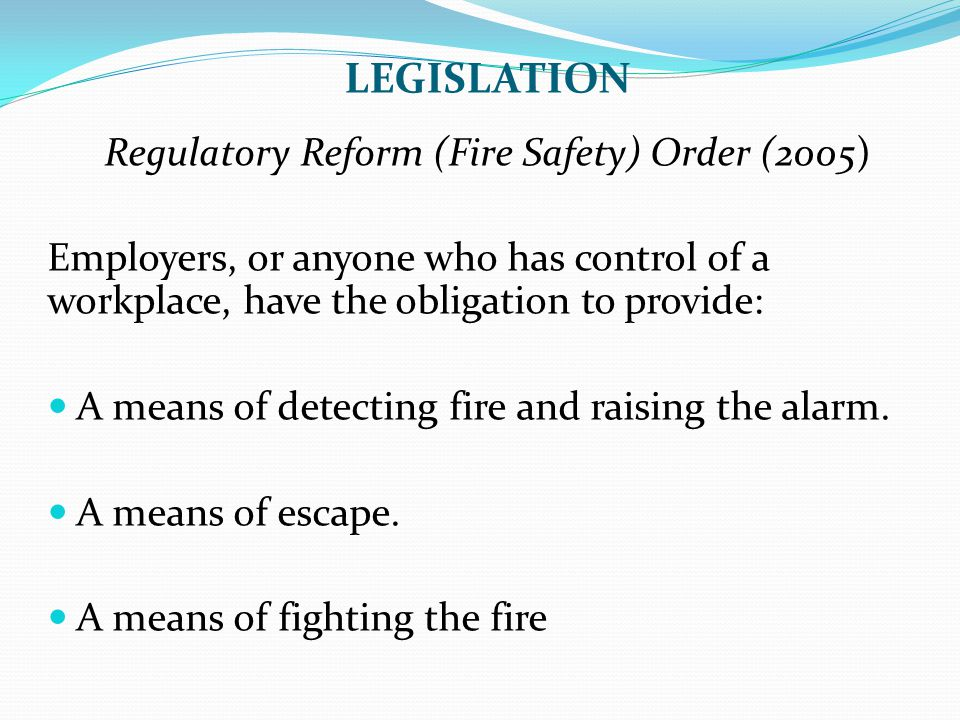 LEGISLATION Regulatory Reform (Fire Safety) Order (2005) Employers, or anyone who has control of a workplace, have the obligation to provide: A means
