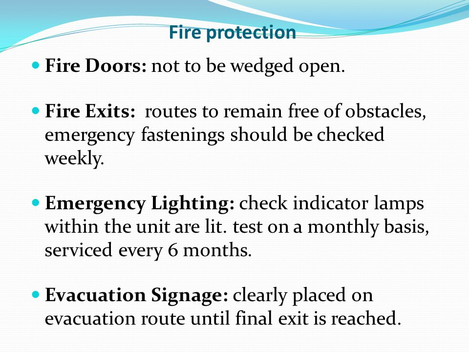 Fire protection Fire Doors: not to be wedged open. Fire Exits: routes to remain free of obstacles, emergency fastenings should be checked weekly. Emer