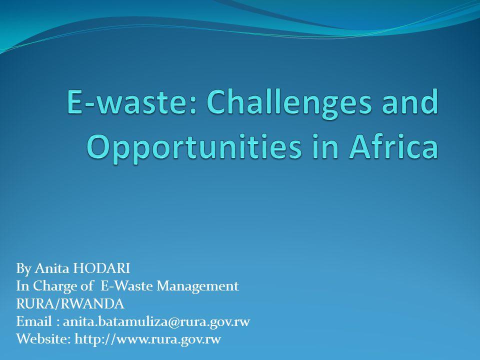 By Anita HODARI In Charge of E-Waste Management RURA/RWANDA Email : anita.batamuliza@rura.gov.rw Website: http://www.rura.gov.rw