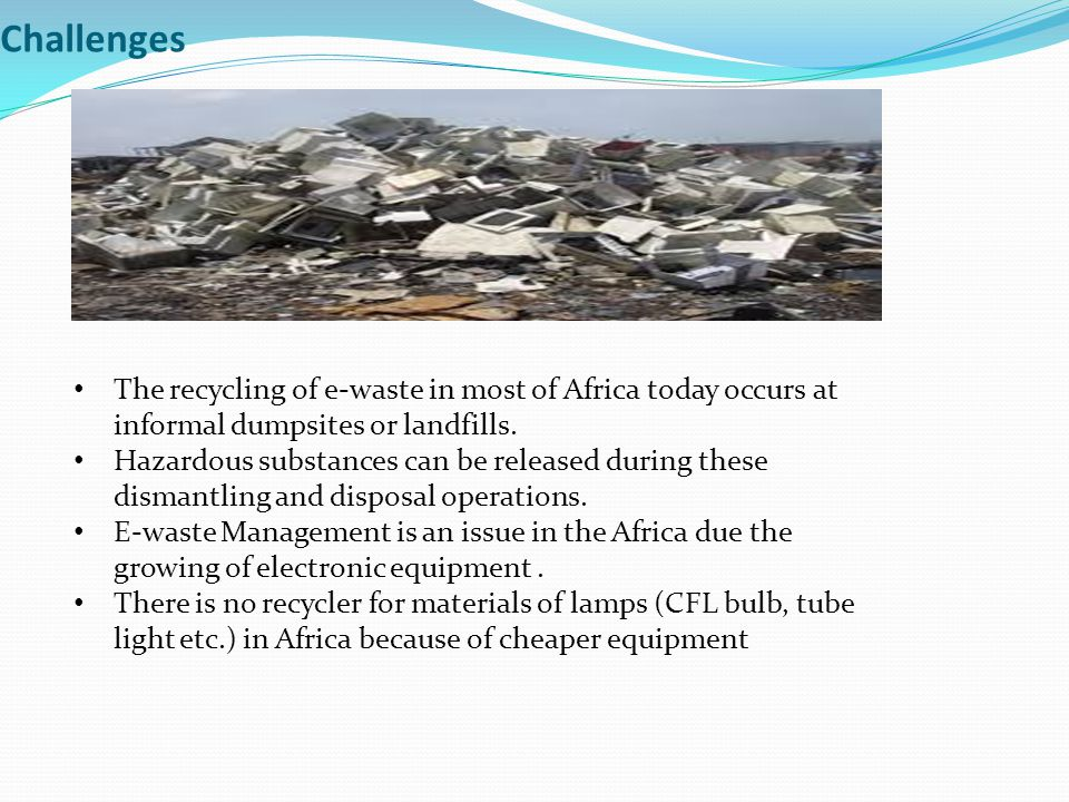 Challenges The recycling of e-waste in most of Africa today occurs at informal dumpsites or landfills. Hazardous substances can be released during the