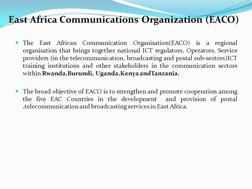 The Impact of EACO in East Africa EACO has brought together/created a forum where regulators, operators and other stakeholders can meet and discuss issues and agree on regional solutions EACO has developed a 3year strategic plan which will build capacity of EACO in order to address these issues EACO is partnering and collaborating with international organizations like ITU, UPU in order to get best practices and standards for delivery of communication services EACO has in its structure a series of Taskforces/working groups which studies and makes recommendations on various issues.
