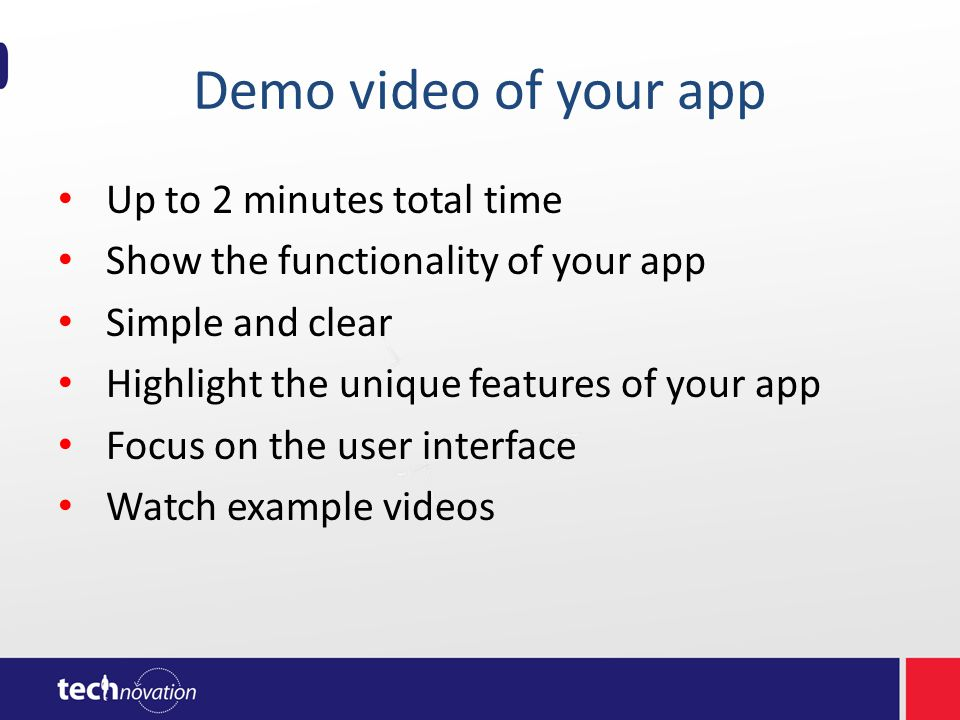 Demo video of your app Up to 2 minutes total time Show the functionality of your app Simple and clear Highlight the unique features of your app Focus on the user interface Watch example videos