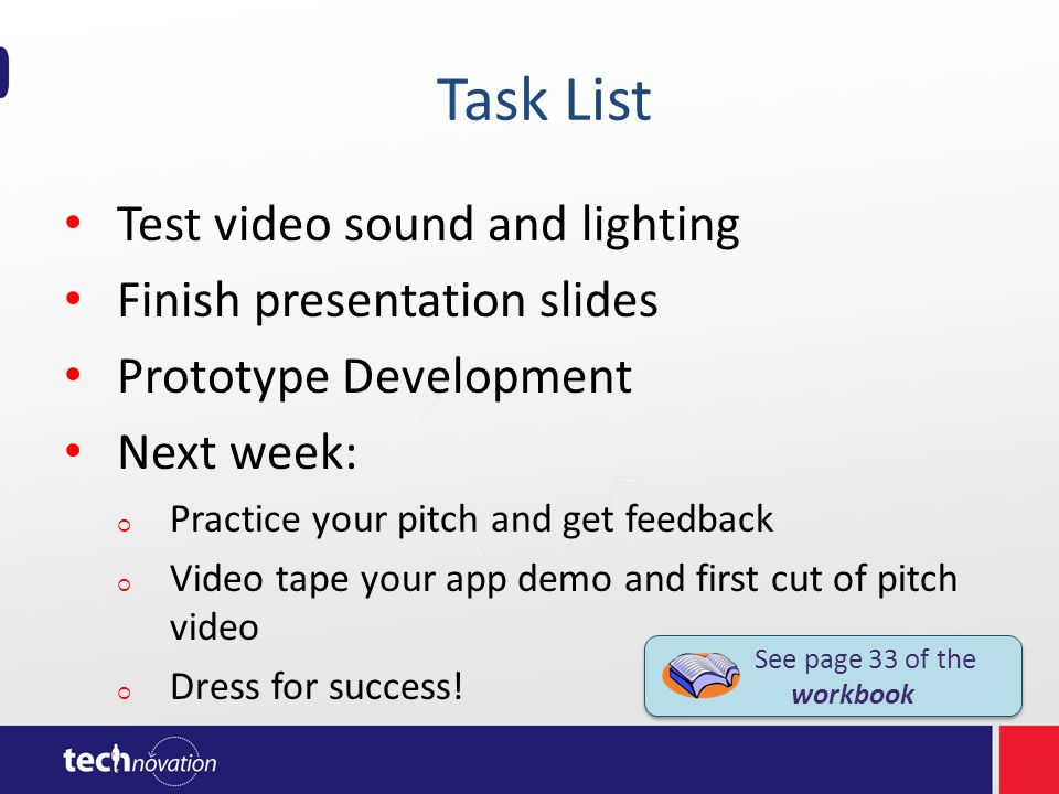 Task List Test video sound and lighting Finish presentation slides Prototype Development Next week: Practice your pitch and get feedback Video tape your app demo and first cut of pitch video Dress for success.