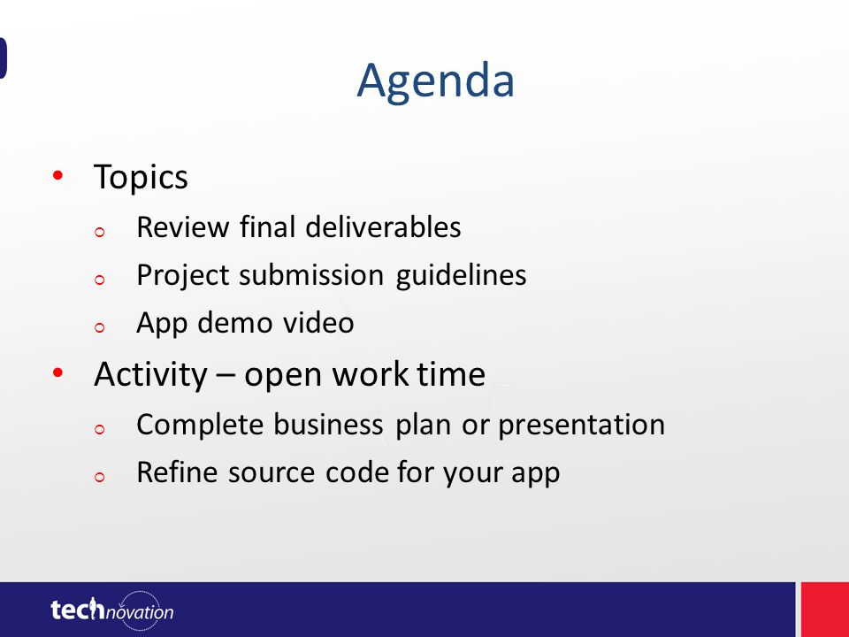 Agenda Topics Review final deliverables Project submission guidelines App demo video Activity – open work time Complete business plan or presentation Refine source code for your app