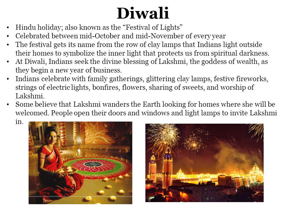 Diwali Hindu holiday; also known as the Festival of Lights Celebrated between mid-October and mid-November of every year The festival gets its name from the row of clay lamps that Indians light outside their homes to symbolize the inner light that protects us from spiritual darkness.