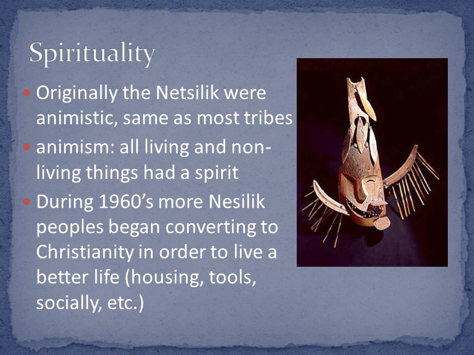 Originally the Netsilik were animistic, same as most tribes animism: all living and non- living things had a spirit During 1960s more Nesilik peoples