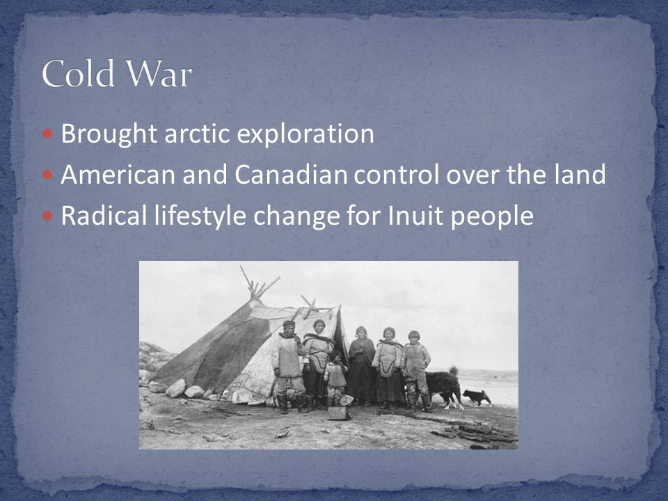 Brought arctic exploration American and Canadian control over the land Radical lifestyle change for Inuit people