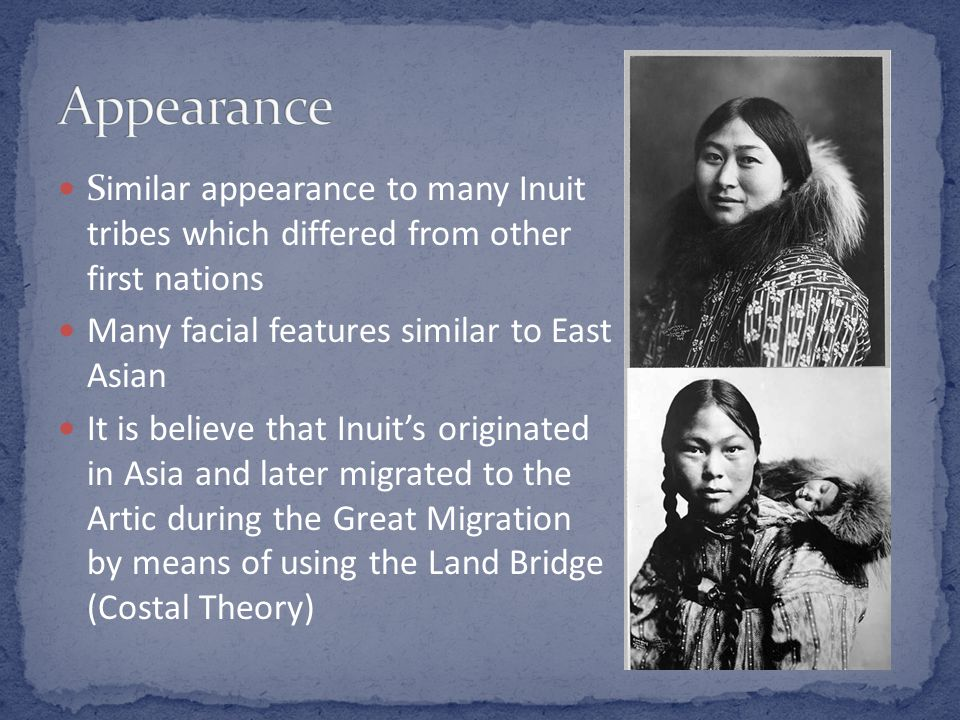 Similar appearance to many Inuit tribes which differed from other first nations Many facial features similar to East Asian It is believe that Inuits o