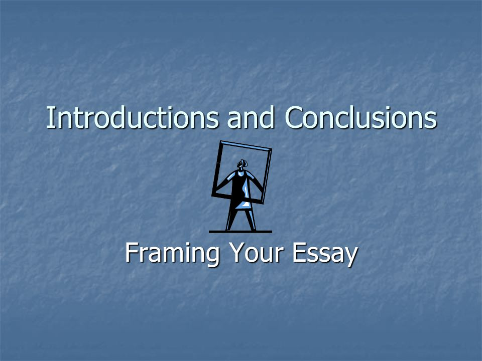Introductions and Conclusions Framing Your Essay
