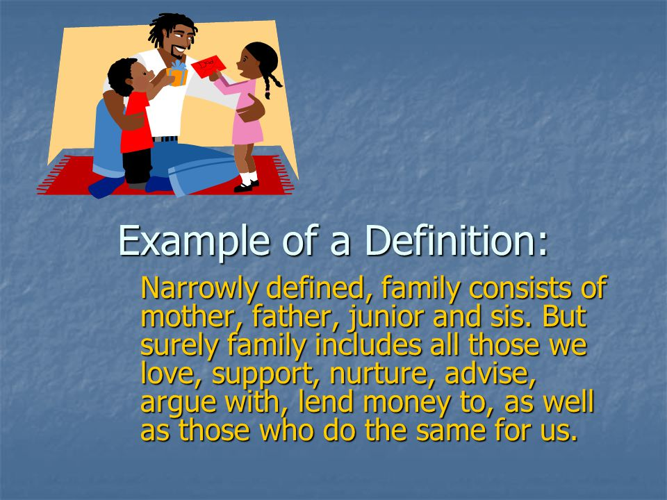 Example of a Definition: Narrowly defined, family consists of mother, father, junior and sis.