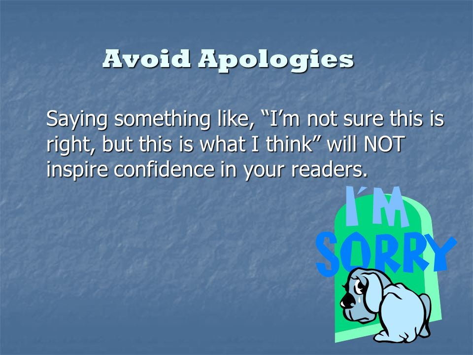 Avoid Apologies Saying something like, Im not sure this is right, but this is what I think will NOT inspire confidence in your readers.
