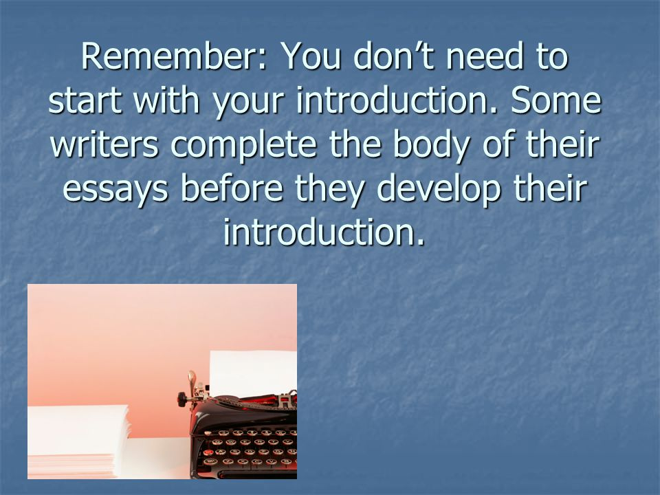 Remember: You dont need to start with your introduction.