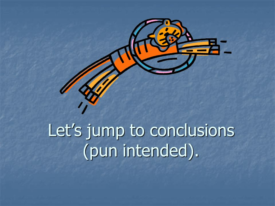 Lets jump to conclusions (pun intended).