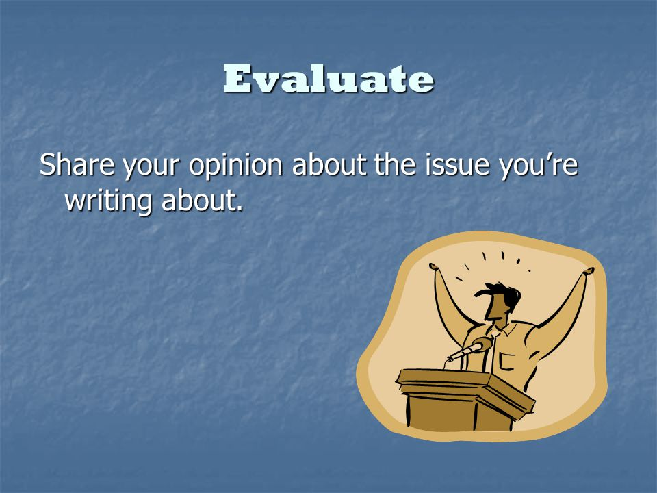 Evaluate Share your opinion about the issue youre writing about.