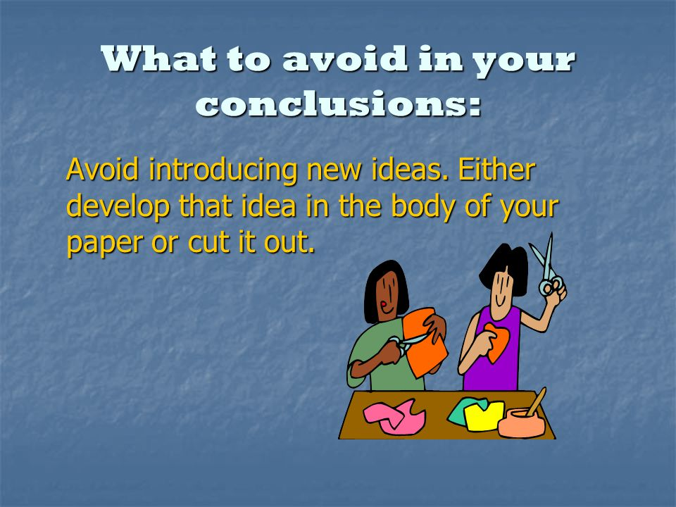 What to avoid in your conclusions: Avoid introducing new ideas.