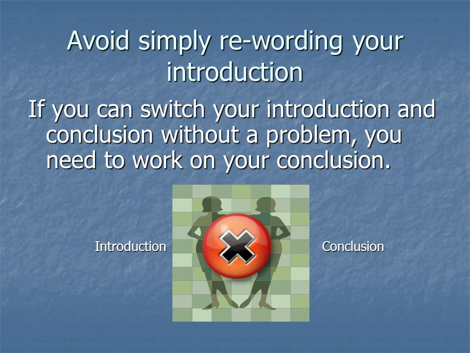 Avoid simply re-wording your introduction If you can switch your introduction and conclusion without a problem, you need to work on your conclusion.