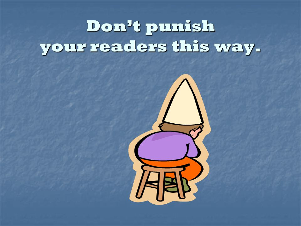 Dont punish your readers this way.