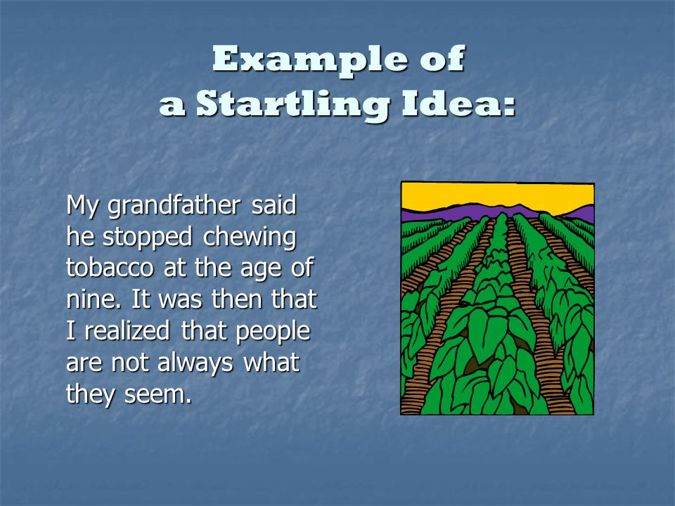Example of a Startling Idea: My grandfather said he stopped chewing tobacco at the age of nine.