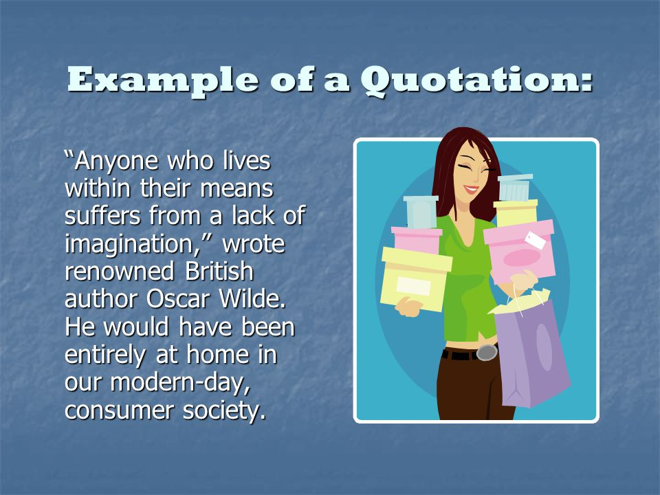 Example of a Quotation: Anyone who lives within their means suffers from a lack of imagination, wrote renowned British author Oscar Wilde.