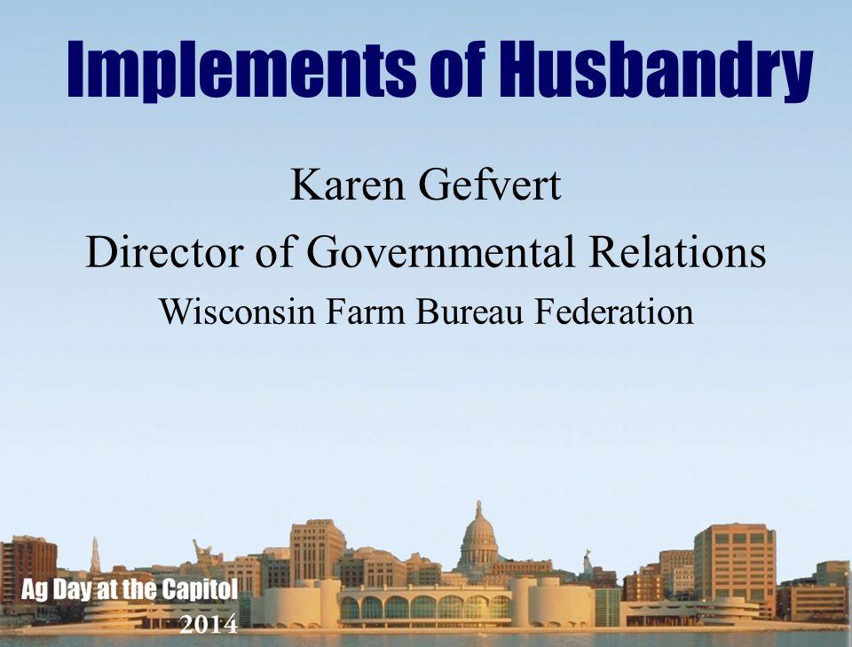 Karen Gefvert Director of Governmental Relations Wisconsin Farm Bureau Federation Implements of Husbandry