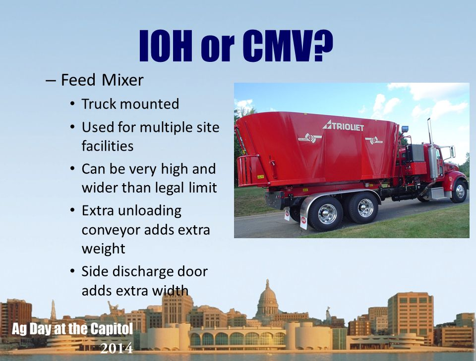 IOH or CMV? – Feed Mixer Truck mounted Used for multiple site facilities Can be very high and wider than legal limit Extra unloading conveyor adds ext
