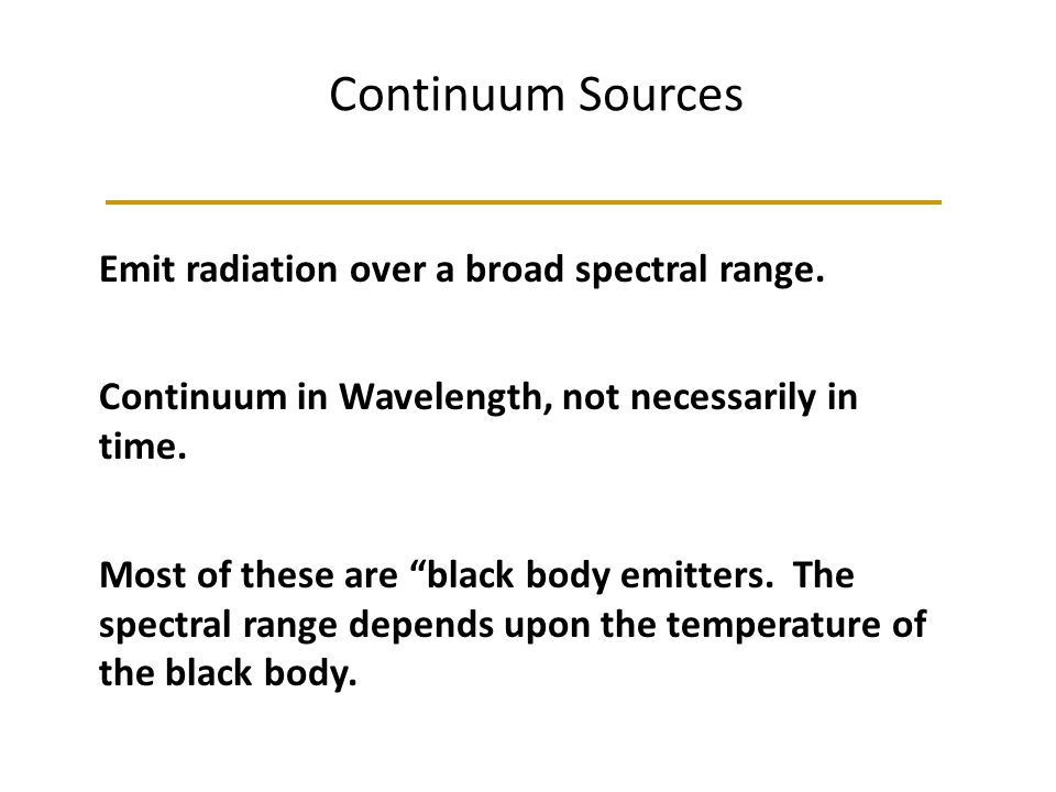 Continuum Sources Emit radiation over a broad spectral range. Continuum in Wavelength, not necessarily in time. Most of these are black body emitters.