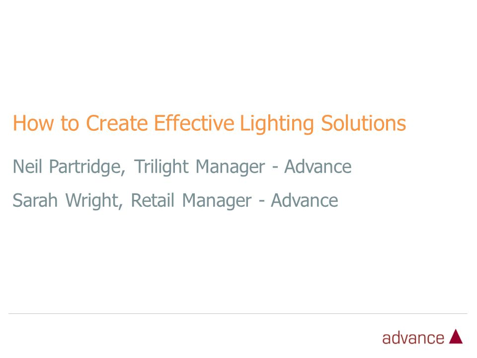 Neil Partridge, Trilight Manager - Advance Sarah Wright, Retail Manager - Advance How to Create Effective Lighting Solutions