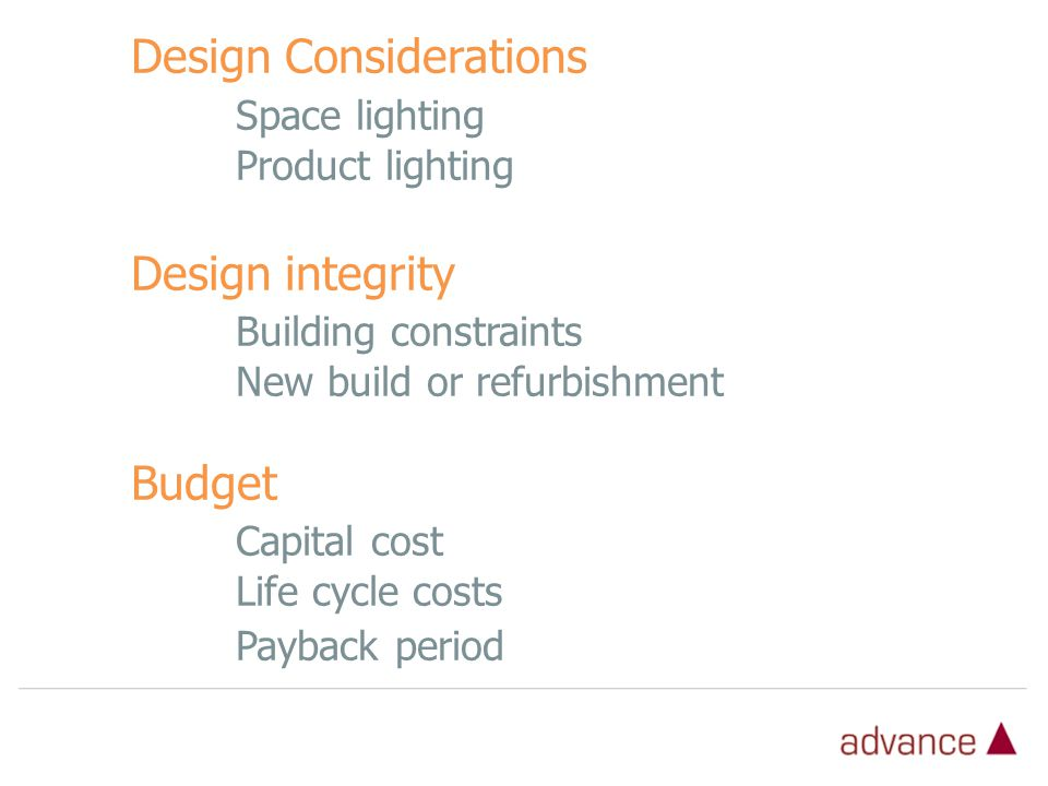 Design Considerations Space lighting Product lighting Design integrity Building constraints New build or refurbishment Budget Capital cost Life cycle costs Payback period