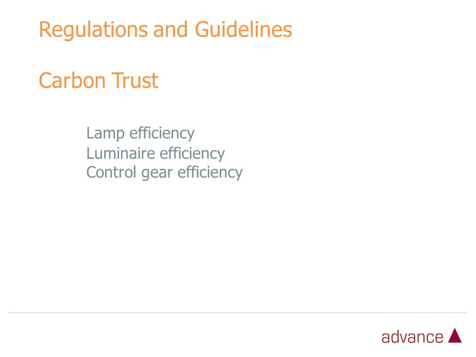 Regulations and Guidelines Carbon Trust Lamp efficiency Luminaire efficiency Control gear efficiency