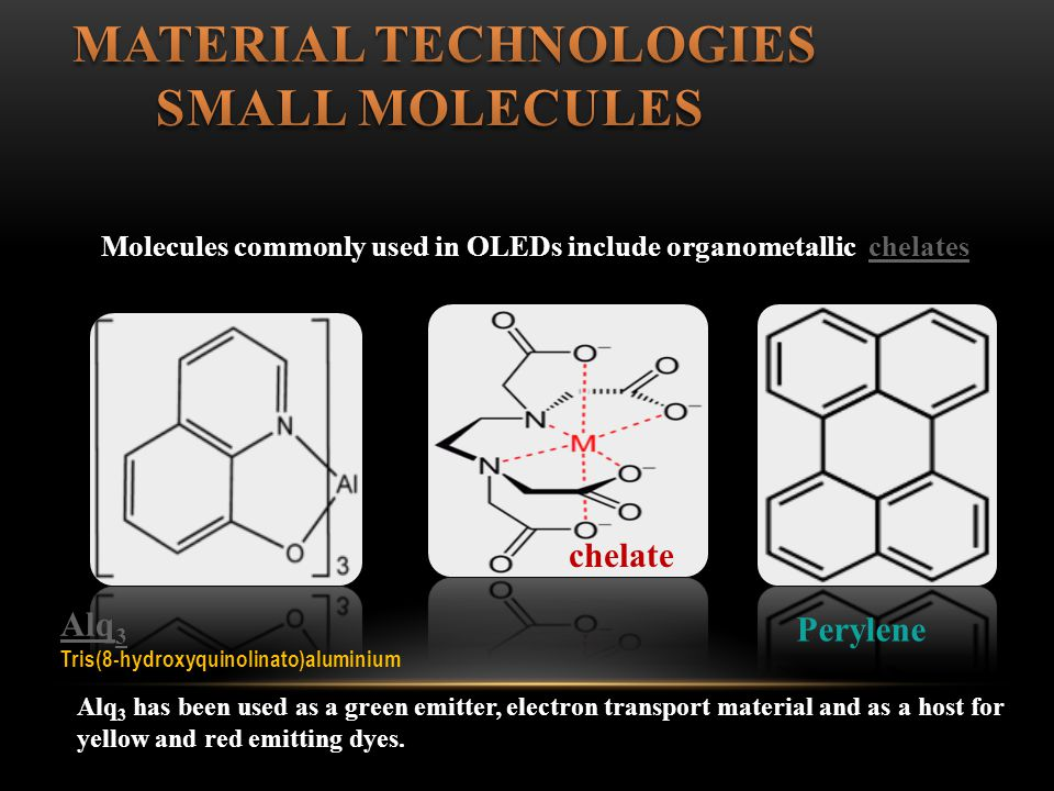 Molecules commonly used in OLEDs include organometallic chelateschelates Perylene Alq 3 Tris(8-hydroxyquinolinato)aluminium chelate Alq 3 has been used as a green emitter, electron transport material and as a host for yellow and red emitting dyes.