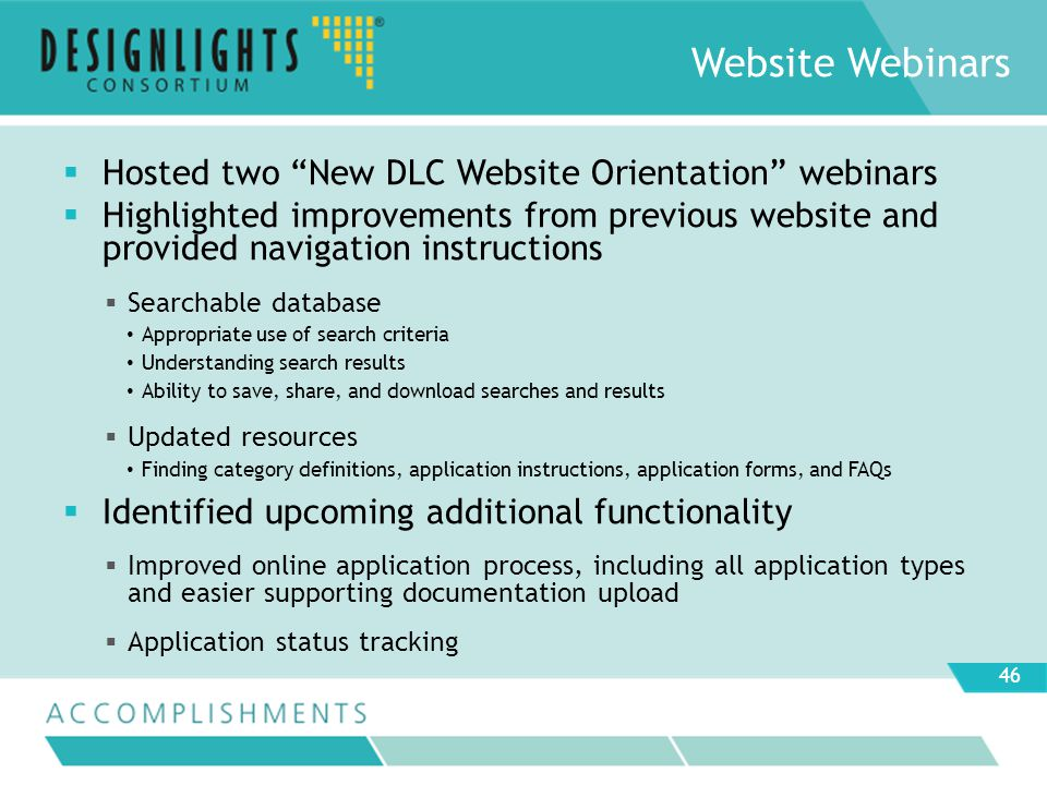 Hosted two New DLC Website Orientation webinars Highlighted improvements from previous website and provided navigation instructions Searchable database Appropriate use of search criteria Understanding search results Ability to save, share, and download searches and results Updated resources Finding category definitions, application instructions, application forms, and FAQs Identified upcoming additional functionality Improved online application process, including all application types and easier supporting documentation upload Application status tracking Website Webinars 46