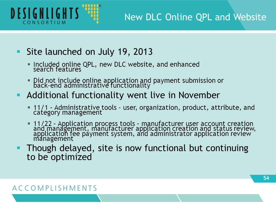 Site launched on July 19, 2013 Included online QPL, new DLC website, and enhanced search features Did not include online application and payment submission or back-end administrative functionality Additional functionality went live in November 11/1 – Administrative tools - user, organization, product, attribute, and category management 11/22 – Application process tools – manufacturer user account creation and management, manufacturer application creation and status review, application fee payment system, and administrator application review management Though delayed, site is now functional but continuing to be optimized New DLC Online QPL and Website 54