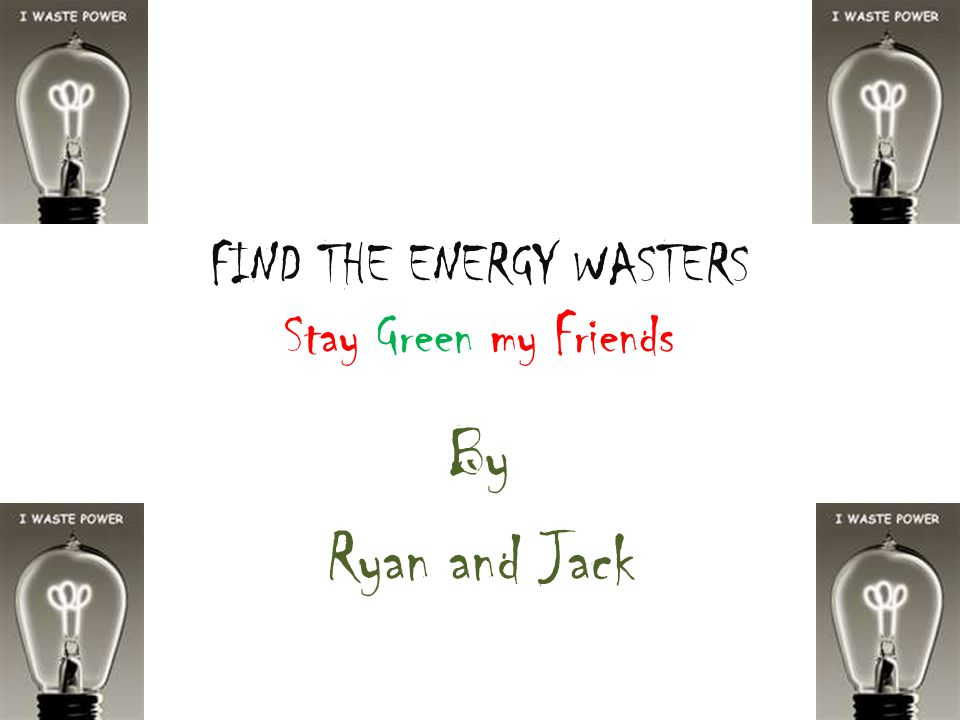 FIND THE ENERGY WASTERS Stay Green my Friends By Ryan and Jack